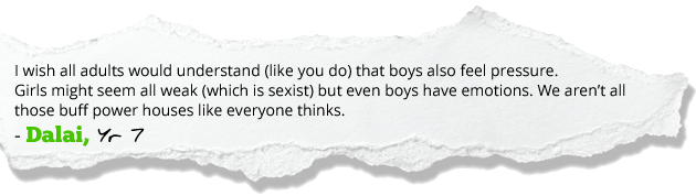 I wish all adults would understand (like you do) that boys also feel pressure. Girls might seem all weak (which is sexist) but even boys have emotions. We aren't all those buff power houses like everyone thinks. - Dalai, Yr 7